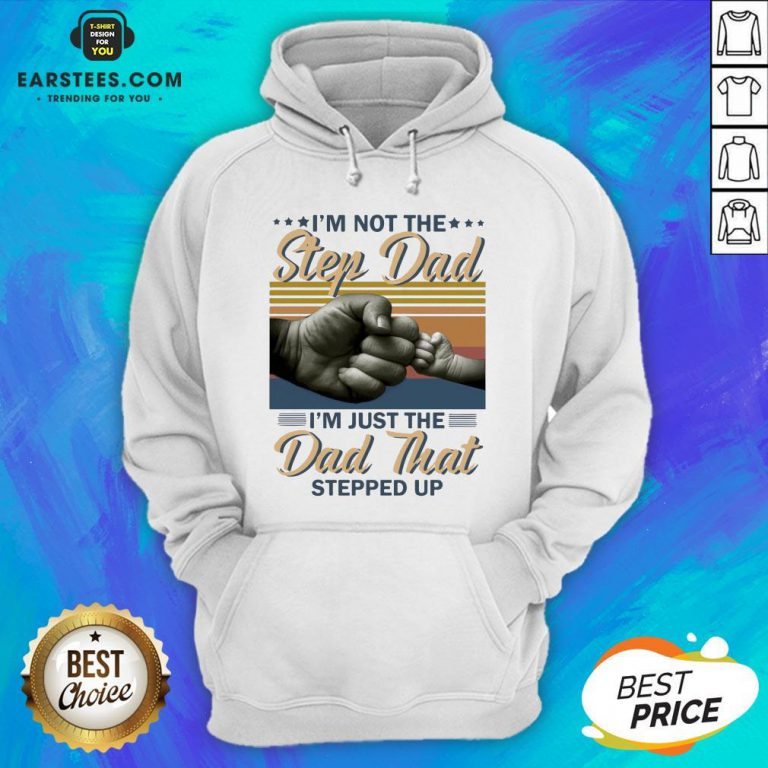 Original I'm Not The Step Dad I'm Just The Dad That Stepped Up Happy Fathers Day Vintage Hoodie - Design By Earstees.com