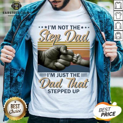 Original I'm Not The Step Dad I'm Just The Dad That Stepped Up Happy Fathers Day Vintage Shirt - Design By Earstees.com