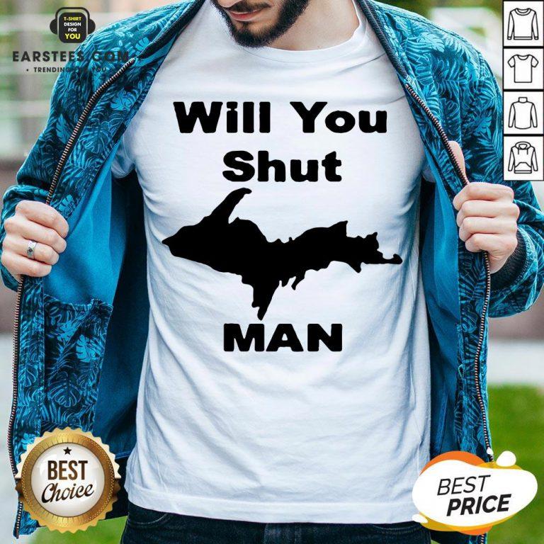 Perfect Will You Shut Up Man Shirt