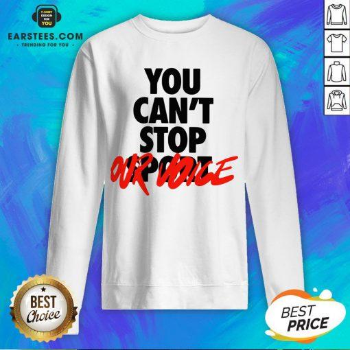 Premium You Can't Stop Vote Sweatshirt - Design By Earstees.com