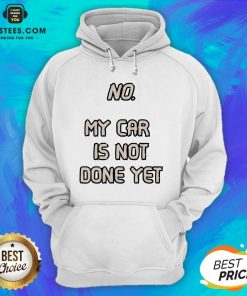 Pretty No My Car Is Not Done Yet Hoodie - Design By Earstees.com