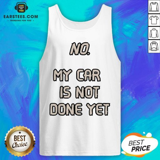 Pretty No My Car Is Not Done Yet Tank Top - Design By Earstees.com