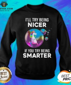 Pretty Unicorns I'll Try Being Nicer If You Try Being Smarter Sweatshirt - Design By Earstees.com