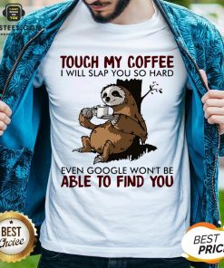 Sloth Touch My Coffee I Will Slap You So Hard Even Google Won't Be Able To Find You Shirt - Design By Earstees.com