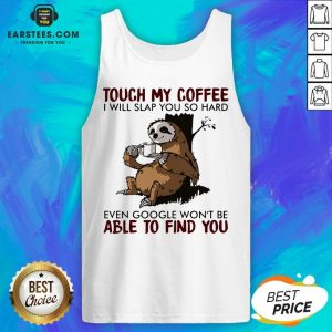Sloth Touch My Coffee I Will Slap You So Hard Even Google Won't Be Able To Find You Tank Top - Design By Earstees.com