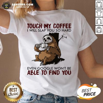 Sloth Touch My Coffee I Will Slap You So Hard Even Google Won't Be Able To Find You V-neck - Design By Earstees.com