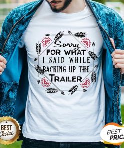 Sorry For What I Said While Backing Up The Trailer Shirt