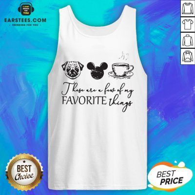 These Are A Few Of My Favorite Things Pug Dog Mickey And Coffee Tank Top