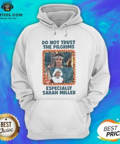 Top Do Not Trust The Pilgrims Especially Sarah Miller Hoodie - Design By Earstees.com