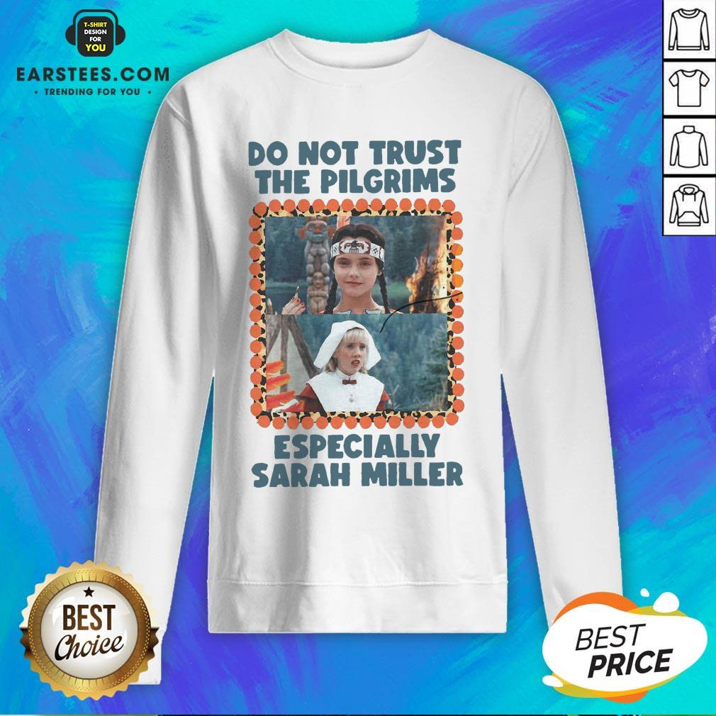 Top Do Not Trust The Pilgrims Especially Sarah Miller Sweatshirt- Design By Earstees.com