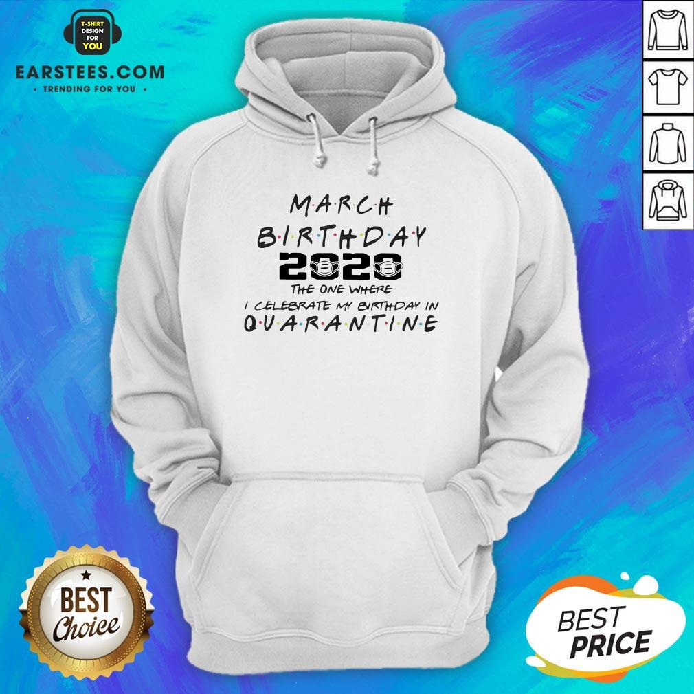 Top March Girl 2020 The One Where I Celebrate My Birthday Quarantine COVID-19 Hoodie - Design By Earstees.com
