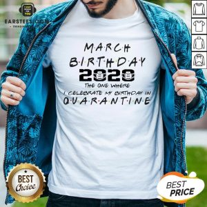 Top March Girl 2020 The One Where I Celebrate My Birthday Quarantine COVID-19 Shirt - Design By Earstees.com