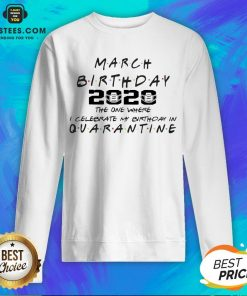 Top March Girl 2020 The One Where I Celebrate My Birthday Quarantine COVID-19 Sweatshirt - Design By Earstees.com