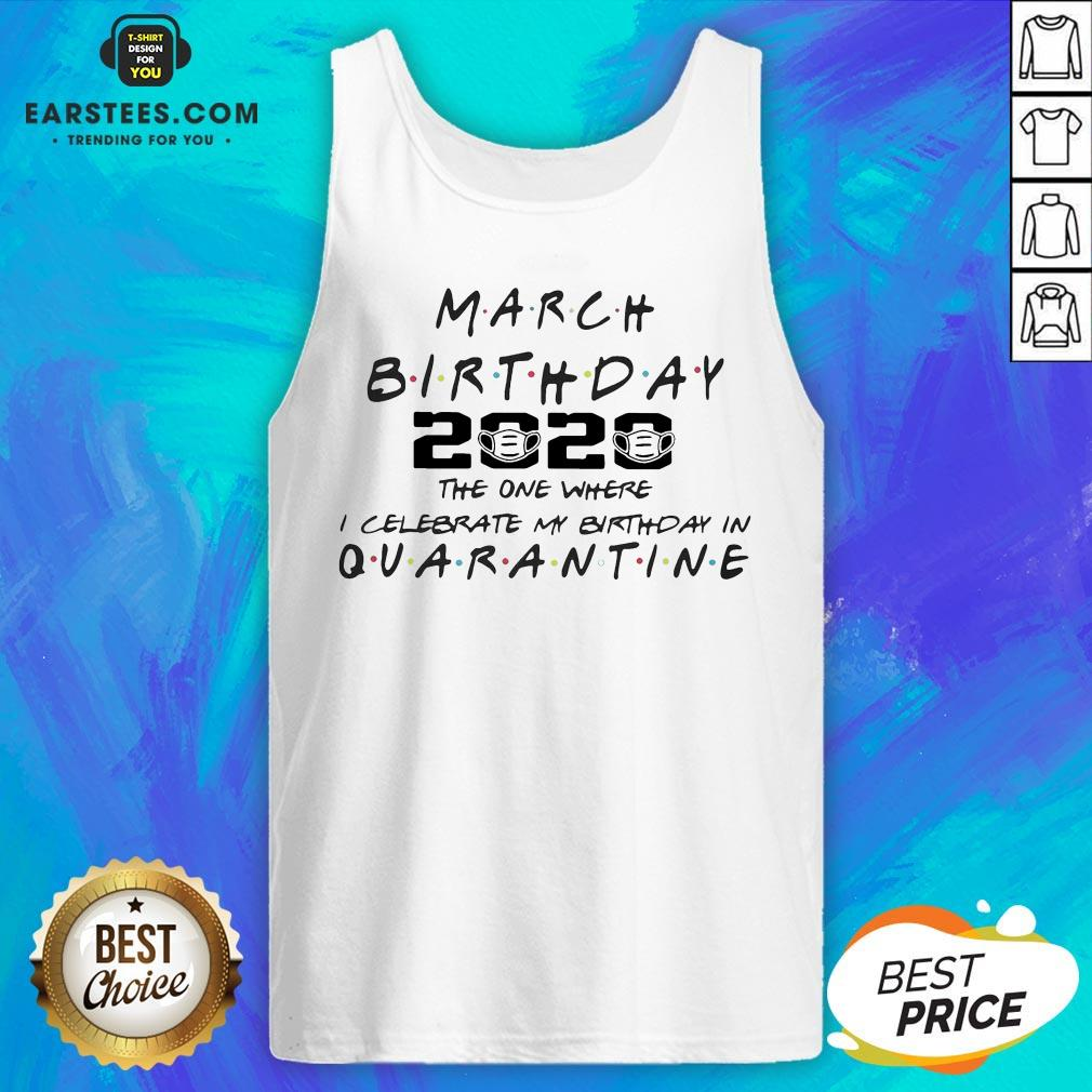 Top March Girl 2020 The One Where I Celebrate My Birthday Quarantine COVID-19 Tank Top - Design By Earstees.com
