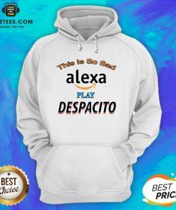 Top This Is So Sad Alexa Play Despacito Hoodie - Design By Earstees.com