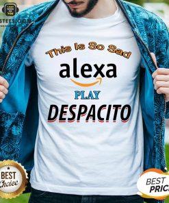 Top This Is So Sad Alexa Play Despacito Shirt - Design By Earstees.com