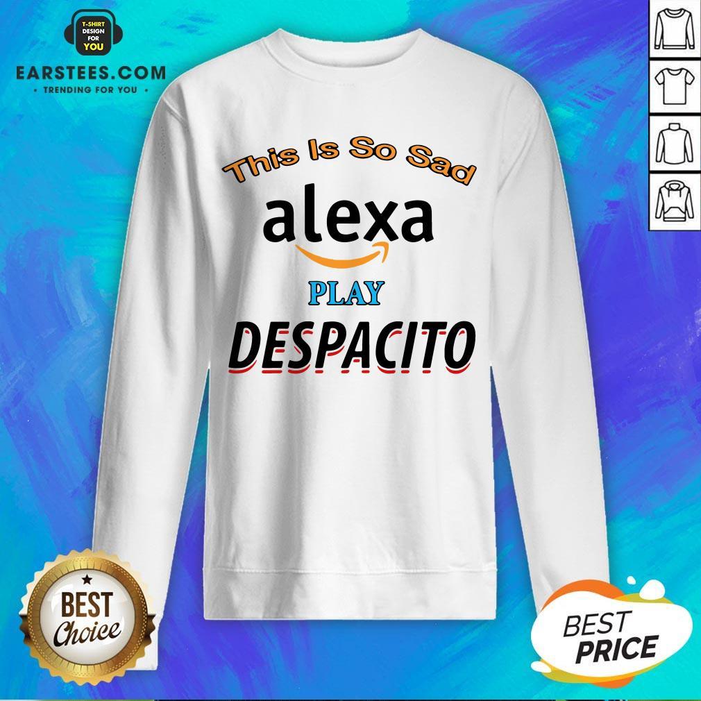 Top This Is So Sad Alexa Play Despacito Sweatshirt - Design By Earstees.com