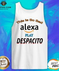 Top This Is So Sad Alexa Play Despacito Tank Top - Design By Earstees.com