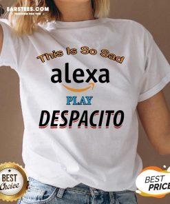 Top This Is So Sad Alexa Play Despacito V-neck - Design By Earstees.com