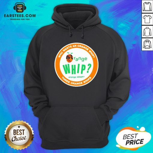 Who Wants An Orange Whip Three Orange Whips Hoodie - Design By Earstees.com