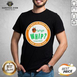 Who Wants An Orange Whip Three Orange Whips Shirt - Design By Earstees.com