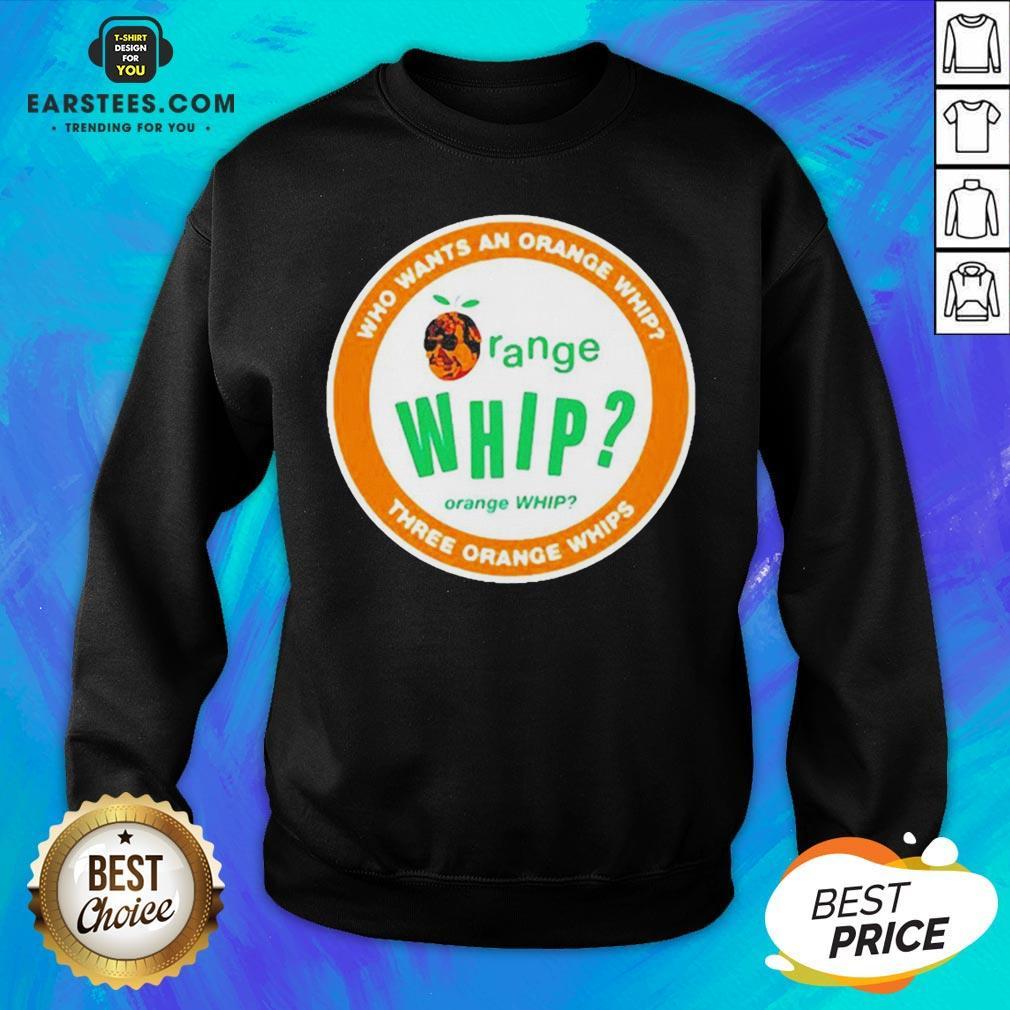 Who Wants An Orange Whip Three Orange Whips Sweatshirt - Design By Earstees.com