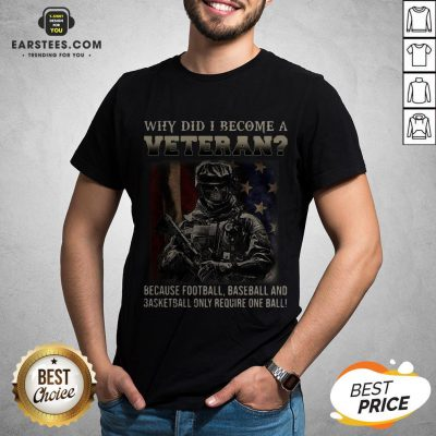Why Did I Become A Veteran Because Football Baseball And Basketball Only Require One Ball Shirt - Design By Earstees.com