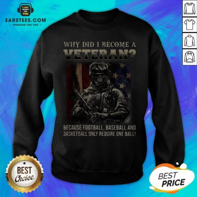 Why Did I Become A Veteran Because Football Baseball And Basketball Only Require One Ball Sweatshirt - Design By Earstees.com