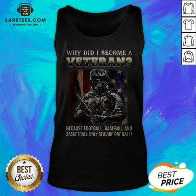 Why Did I Become A Veteran Because Football Baseball And Basketball Only Require One Ball Tank Top - Design By Earstees.com