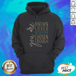 You Are Know Loved Worthy Chosen Enough Hoodie