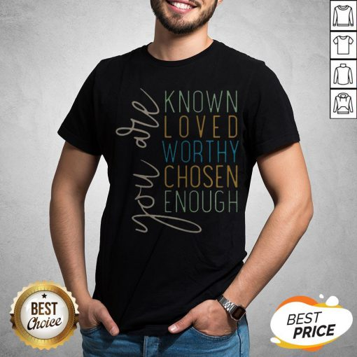 You Are Know Loved Worthy Chosen Enough Shirt