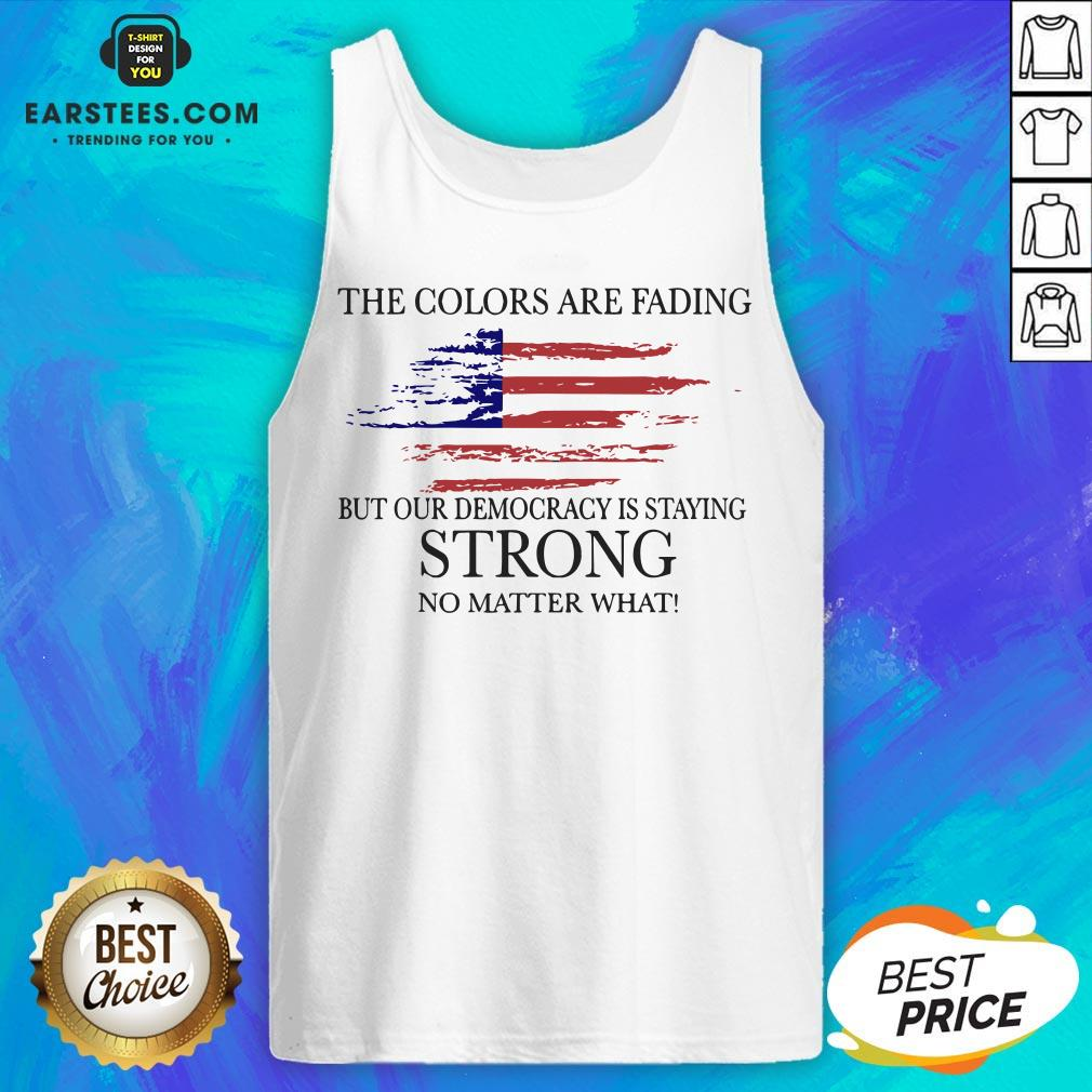 Good The Colors Are Fading But Our Democracy Is Staying Strong No Matter What American Flag Tank Top - Design By Earstees.com
