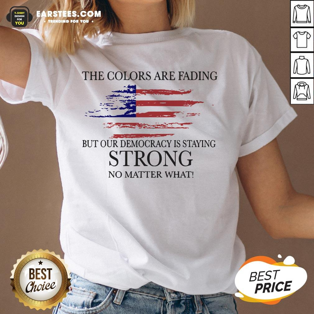 Good The Colors Are Fading But Our Democracy Is Staying Strong No Matter What American Flag V-neck - Design By Earstees.com