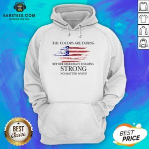 Good The Colors Are Fading But Our Democracy Is Staying Strong No Matter What American Flag Hoodie - Design By Earstees.com