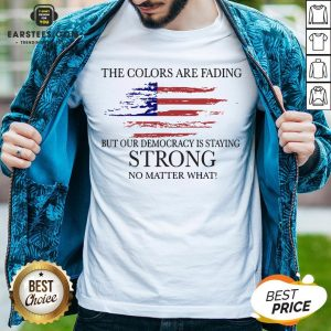 Good The Colors Are Fading But Our Democracy Is Staying Strong No Matter What American Flag Shirt - Design By Earstees.com