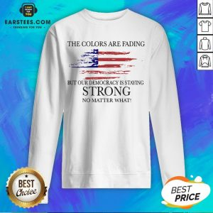 Good The Colors Are Fading But Our Democracy Is Staying Strong No Matter What American Flag Sweatshirt - Design By Earstees.com