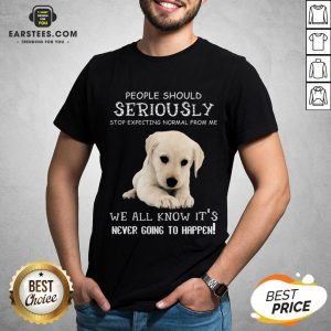 Nice People Should Seriously Stop Expecting Normal From Me We All Know Its Never Going To Happen Shirt - Design By Earstees.com