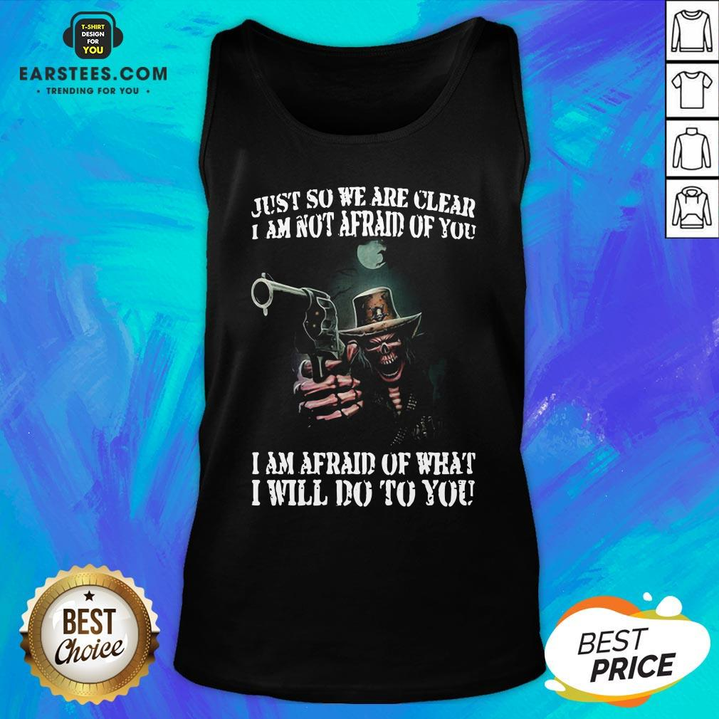 Perfect Death Gun Just So We Are Clear I Am Not Afraid Of You I Am Afraid Of What I Will Do To You Tank Top - Design By Earstees.com