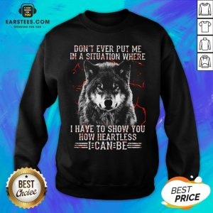 Premium Wolf Don't Ever Put Me In A Situation Where I Have To Show You How Heartless I Can Be Sweatshirt - Design By Earstees.com