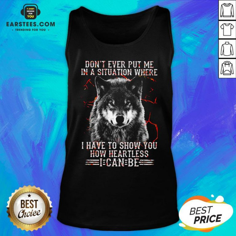 Premium Wolf Don't Ever Put Me In A Situation Where I Have To Show You How Heartless I Can Be Tank Top - Design By Earstees.com