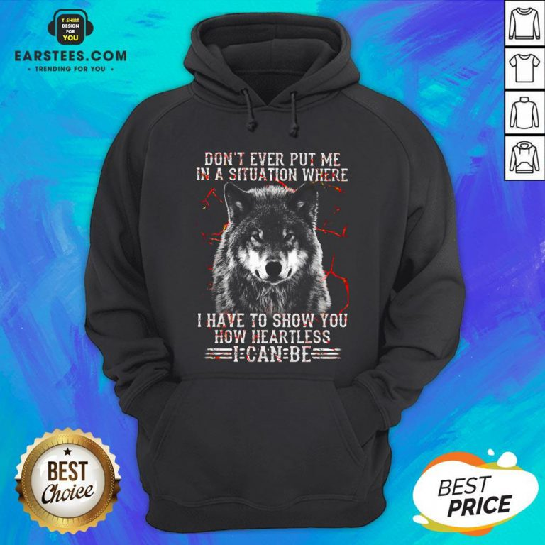 Premium Wolf Don't Ever Put Me In A Situation Where I Have To Show You How Heartless I Can Be Hoodie - Design By Earstees.com