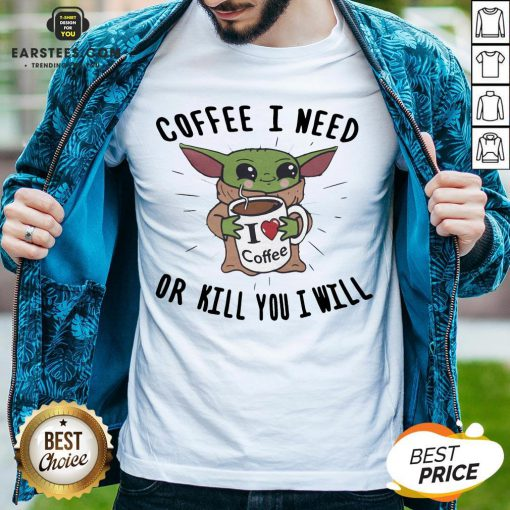 Awesome Baby Yoda Coffee I Need Or Kill You I Will Shirt - Design By Earstees.com