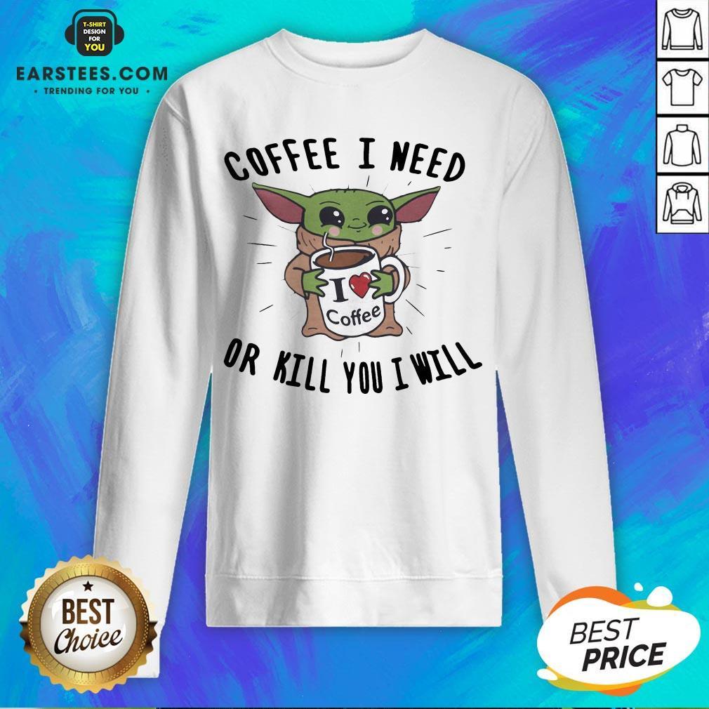 Awesome Baby Yoda Coffee I Need Or Kill You I Will Sweatshirt - Design By Earstees.com