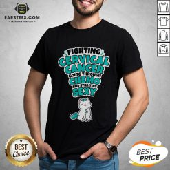 Good Cat Fighting Cervical Cancer Going Through Chemo And Still This Sexy Shirt - Design By Earstees.com