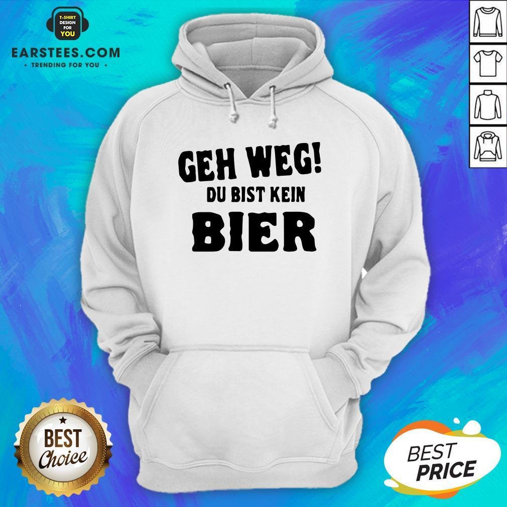 Good Geh Weg Du Bist Kein Bier Hoodie - Design By Earstees.com