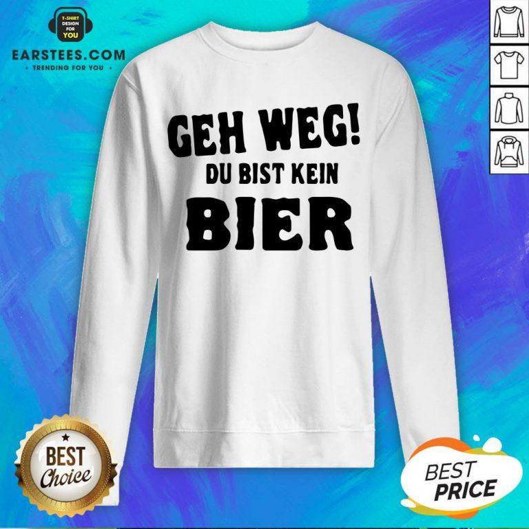 Good Geh Weg Du Bist Kein Bier Sweatshirt - Design By Earstees.com