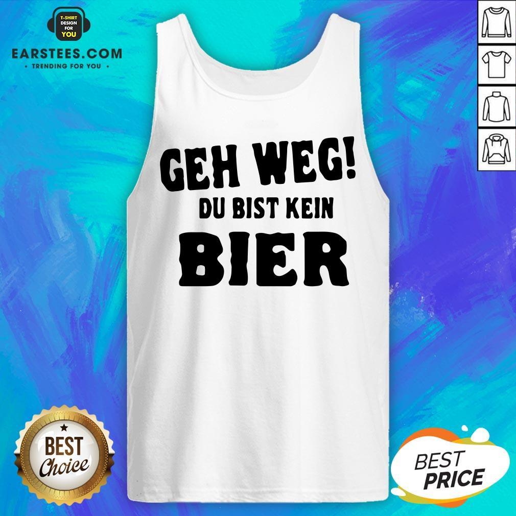Good Geh Weg Du Bist Kein Bier Tank Top - Design By Earstees.com