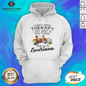 Good I Don't Need Therapy I Just Want To Pack My Bags And Go To Louisiana Hoodie - Design By Earstees.com