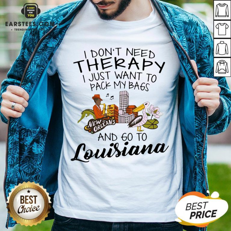 Good I Don't Need Therapy I Just Want To Pack My Bags And Go To Louisiana Shirt - Design By Earstees.com