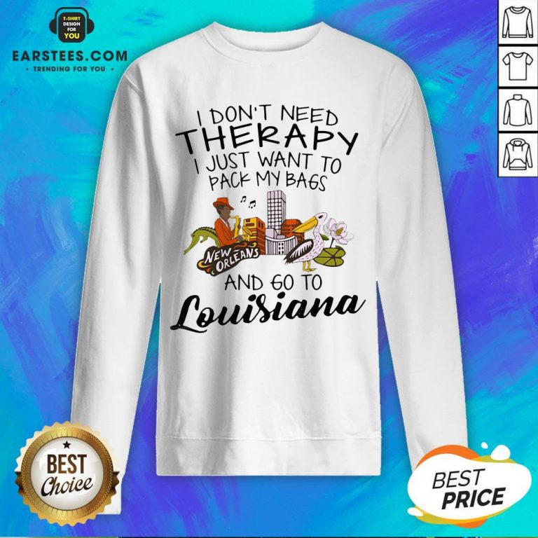 Good I Don't Need Therapy I Just Want To Pack My Bags And Go To Louisiana Sweatshirt - Design By Earstees.com